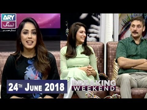 Breaking Weekend – Guest: Anum Tanvir & Tipu Sharif – 24th June 2018