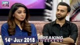 Breaking Weekend – Guest: Waseem Badami – 14th July 2018