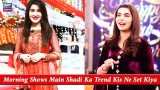Morning Shows Main Shadi Ka Trend Kis Ne Set Kiya ? – Shaista Lodhi Ya Nida Yasir